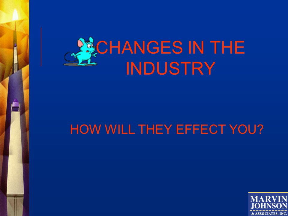 CHANGES IN THE INDUSTRY HOW WILL THEY EFFECT YOU