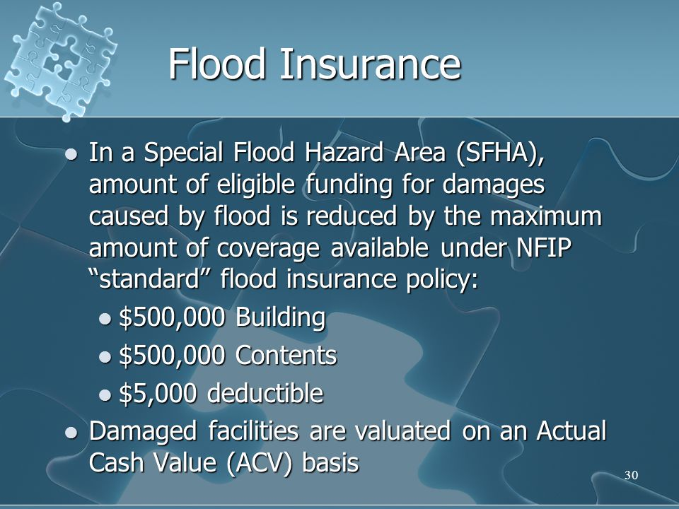 30 Flood Insurance In a Special Flood Hazard Area (SFHA), amount of eligible funding for damages caused by flood is reduced by the maximum amount of c