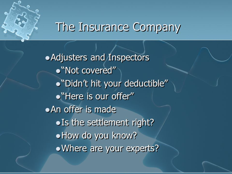 The Insurance Company Adjusters and Inspectors Not covered Didnt hit your deductible Here is our offer An offer is made Is the settlement right? How d