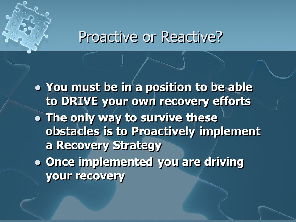 Proactive or Reactive? You must be in a position to be able to DRIVE your own recovery efforts The only way to survive these obstacles is to Proactive