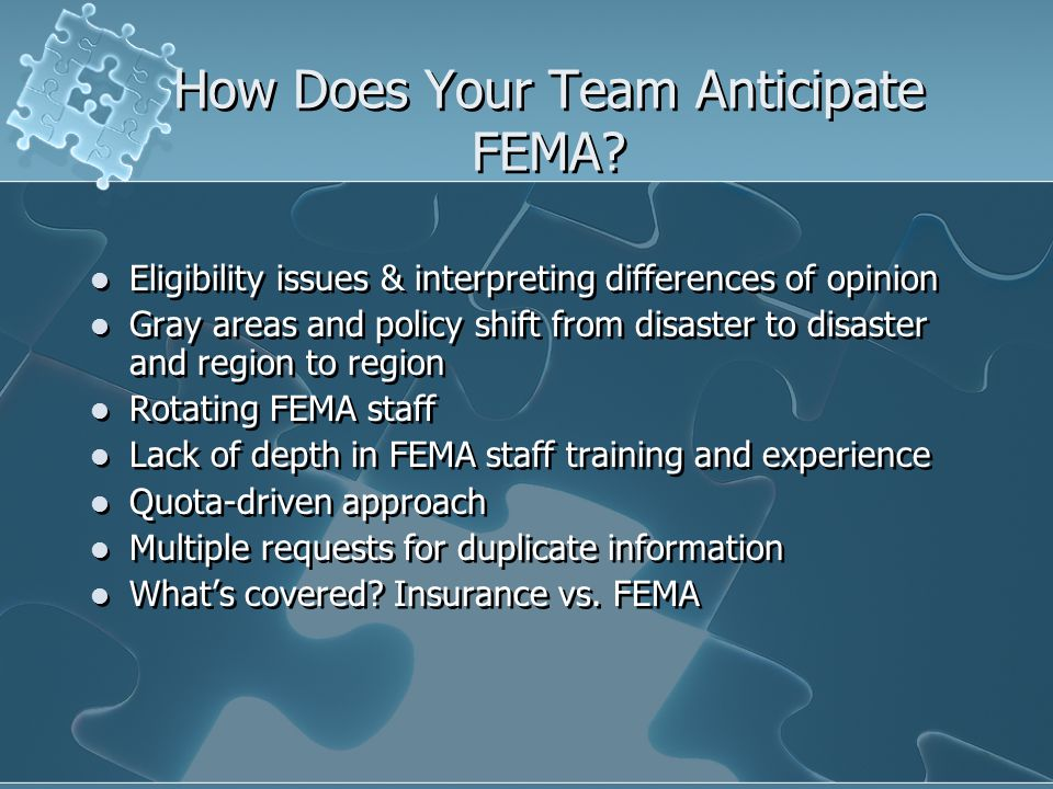 How Does Your Team Anticipate FEMA? Eligibility issues & interpreting differences of opinion Gray areas and policy shift from disaster to disaster and