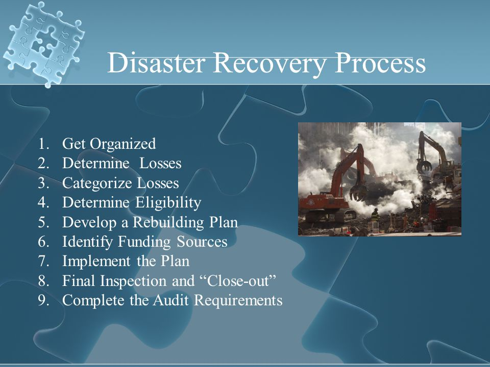 Disaster Recovery Process 1.Get Organized 2.Determine Losses 3.Categorize Losses 4.Determine Eligibility 5.Develop a Rebuilding Plan 6.Identify Fundin