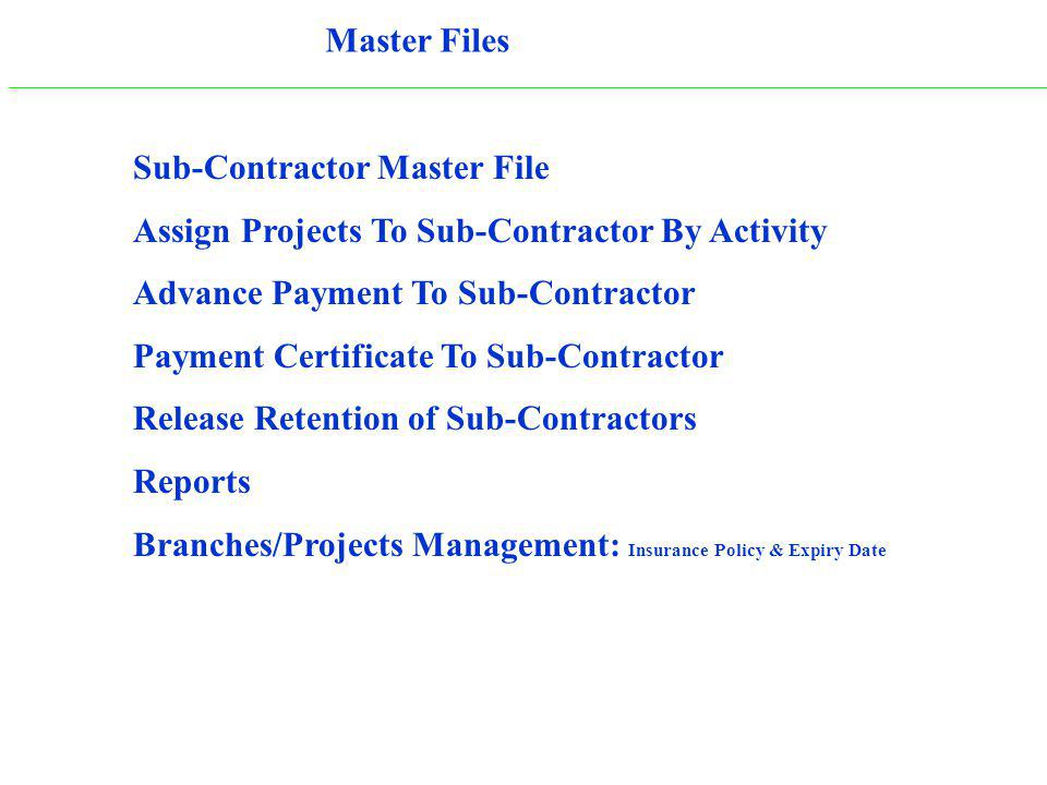 Sub-Contractor Master File Assign Projects To Sub-Contractor By Activity Advance Payment To Sub-Contractor Payment Certificate To Sub-Contractor Release Retention of Sub-Contractors Reports Branches/Projects Management: Insurance Policy & Expiry Date Master Files