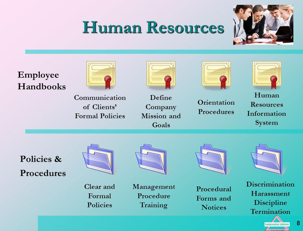 8 Human Resources Employee Handbooks Policies & Procedures Communication of Clients Formal Policies Define Company Mission and Goals Orientation Procedures Human Resources Information System Clear and Formal Policies Management Procedure Training Procedural Forms and Notices Discrimination Harassment Discipline Termination