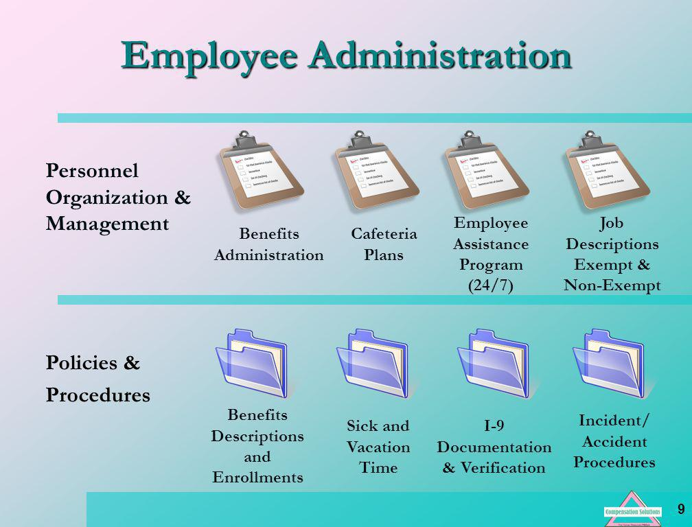 9 Employee Administration Personnel Organization & Management Policies & Procedures Benefits Administration Cafeteria Plans Employee Assistance Program (24/7) Job Descriptions Exempt & Non-Exempt Benefits Descriptions and Enrollments Sick and Vacation Time I-9 Documentation & Verification Incident/ Accident Procedures