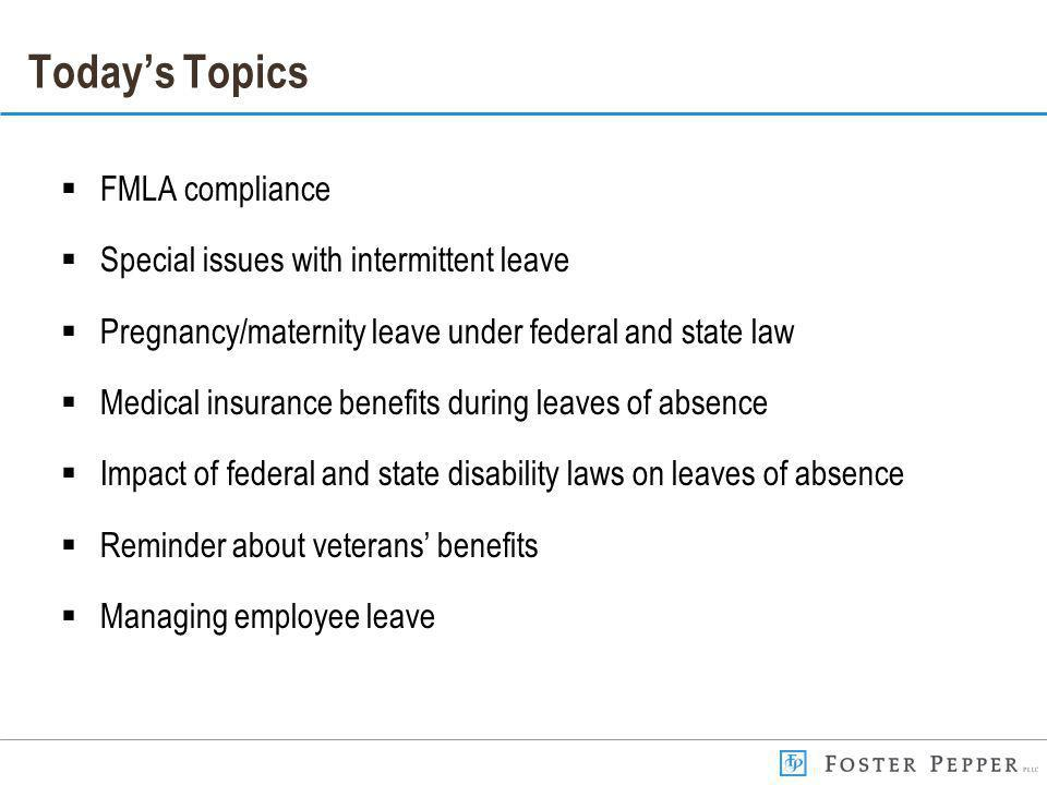 Todays Topics FMLA compliance Special issues with intermittent leave Pregnancy/maternity leave under federal and state law Medical insurance benefits during leaves of absence Impact of federal and state disability laws on leaves of absence Reminder about veterans benefits Managing employee leave
