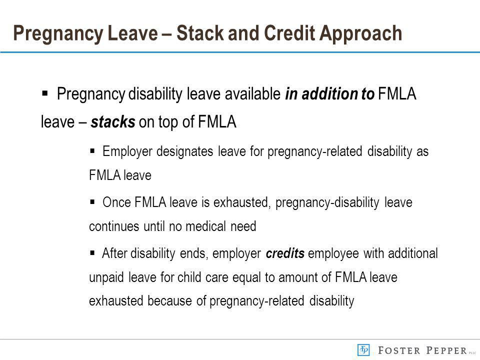 Pregnancy Leave – Stack and Credit Approach Pregnancy disability leave available in addition to FMLA leave – stacks on top of FMLA Employer designates leave for pregnancy-related disability as FMLA leave Once FMLA leave is exhausted, pregnancy-disability leave continues until no medical need After disability ends, employer credits employee with additional unpaid leave for child care equal to amount of FMLA leave exhausted because of pregnancy-related disability