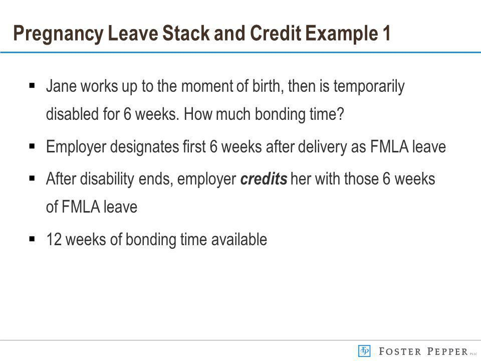Pregnancy Leave Stack and Credit Example 1 Jane works up to the moment of birth, then is temporarily disabled for 6 weeks.