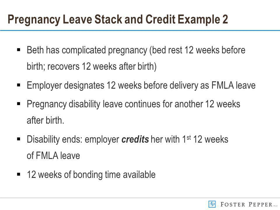 Pregnancy Leave Stack and Credit Example 2 Beth has complicated pregnancy (bed rest 12 weeks before birth; recovers 12 weeks after birth) Employer designates 12 weeks before delivery as FMLA leave Pregnancy disability leave continues for another 12 weeks after birth.