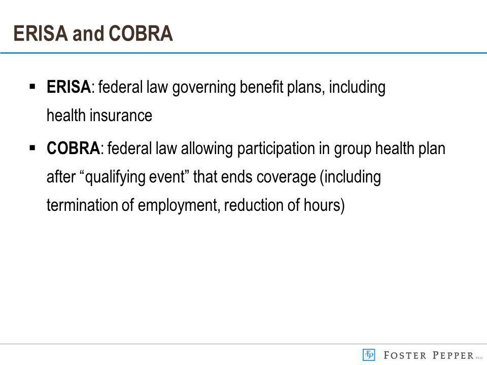 ERISA and COBRA ERISA : federal law governing benefit plans, including health insurance COBRA : federal law allowing participation in group health plan after qualifying event that ends coverage (including termination of employment, reduction of hours)