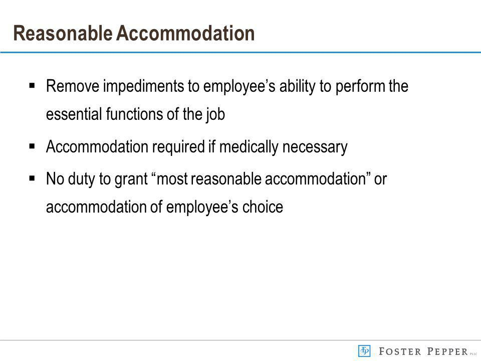 Reasonable Accommodation Remove impediments to employees ability to perform the essential functions of the job Accommodation required if medically necessary No duty to grant most reasonable accommodation or accommodation of employees choice