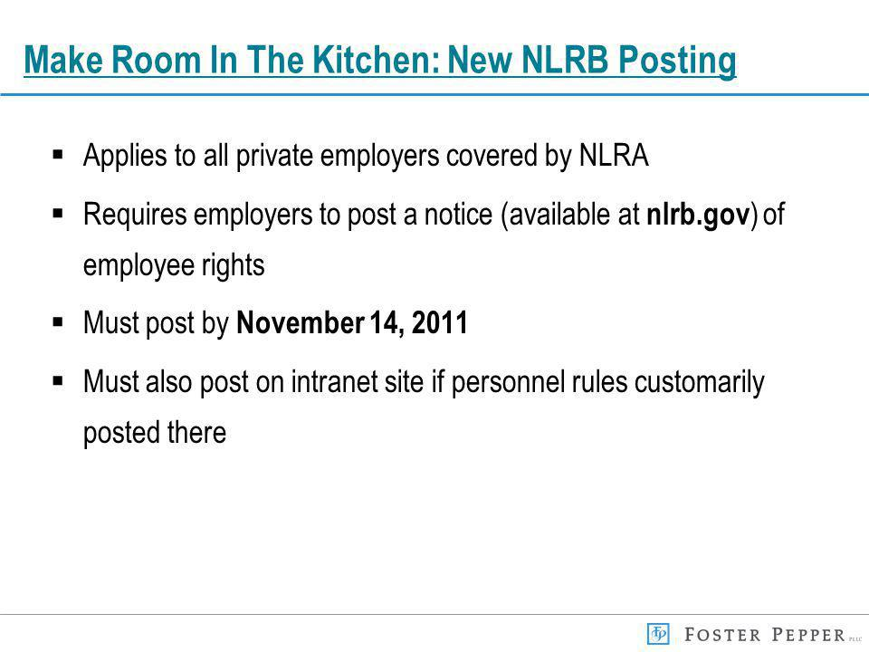 Make Room In The Kitchen: New NLRB Posting Applies to all private employers covered by NLRA Requires employers to post a notice (available at nlrb.gov ) of employee rights Must post by November 14, 2011 Must also post on intranet site if personnel rules customarily posted there