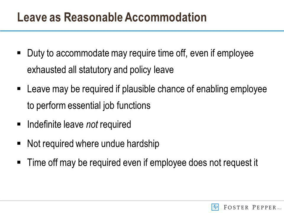 Leave as Reasonable Accommodation Duty to accommodate may require time off, even if employee exhausted all statutory and policy leave Leave may be required if plausible chance of enabling employee to perform essential job functions Indefinite leave not required Not required where undue hardship Time off may be required even if employee does not request it
