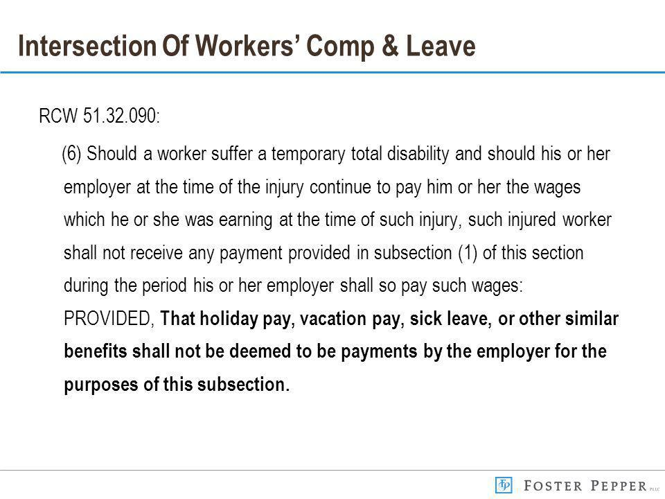 Intersection Of Workers Comp & Leave RCW 51.32.090: (6) Should a worker suffer a temporary total disability and should his or her employer at the time of the injury continue to pay him or her the wages which he or she was earning at the time of such injury, such injured worker shall not receive any payment provided in subsection (1) of this section during the period his or her employer shall so pay such wages: PROVIDED, That holiday pay, vacation pay, sick leave, or other similar benefits shall not be deemed to be payments by the employer for the purposes of this subsection.