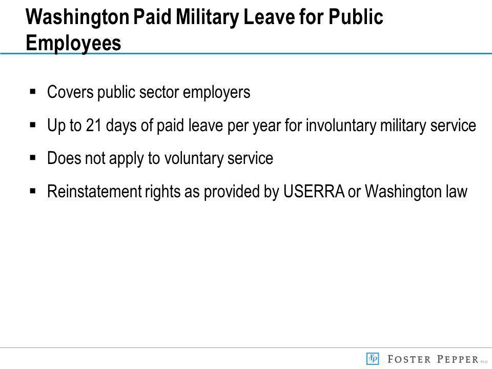 Washington Paid Military Leave for Public Employees Covers public sector employers Up to 21 days of paid leave per year for involuntary military service Does not apply to voluntary service Reinstatement rights as provided by USERRA or Washington law