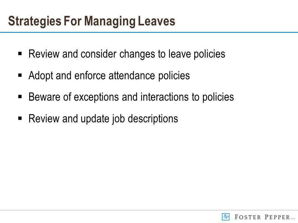 Strategies For Managing Leaves Review and consider changes to leave policies Adopt and enforce attendance policies Beware of exceptions and interactions to policies Review and update job descriptions