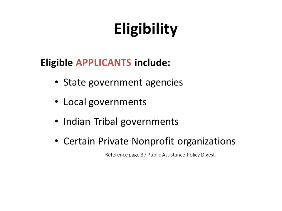 Eligibility Eligible APPLICANTS include: State government agencies Local governments Indian Tribal governments Certain Private Nonprofit organizations