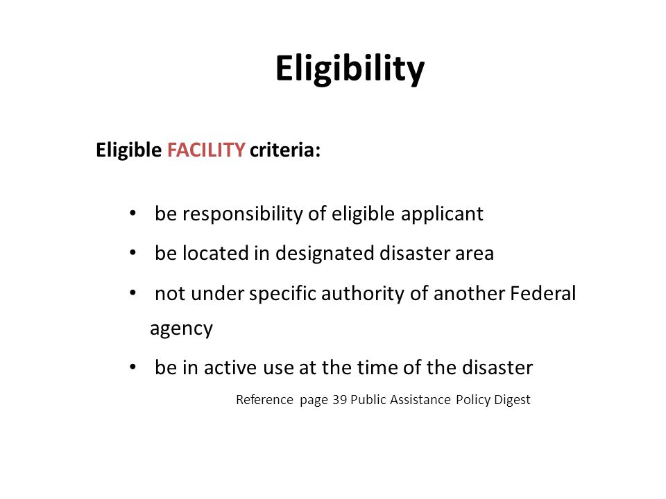Eligibility Eligible FACILITY criteria: be responsibility of eligible applicant be located in designated disaster area not under specific authority of