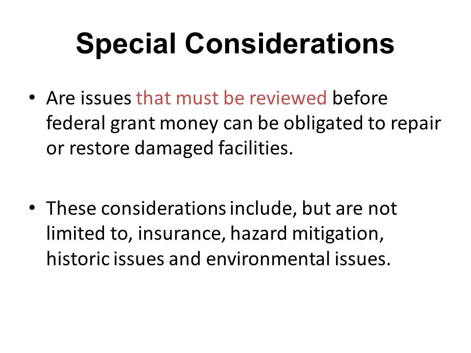 Special Considerations Are issues that must be reviewed before federal grant money can be obligated to repair or restore damaged facilities. These con