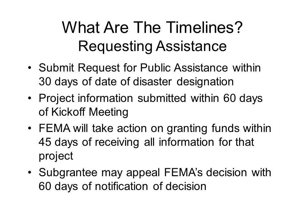 What Are The Timelines? Requesting Assistance Submit Request for Public Assistance within 30 days of date of disaster designation Project information