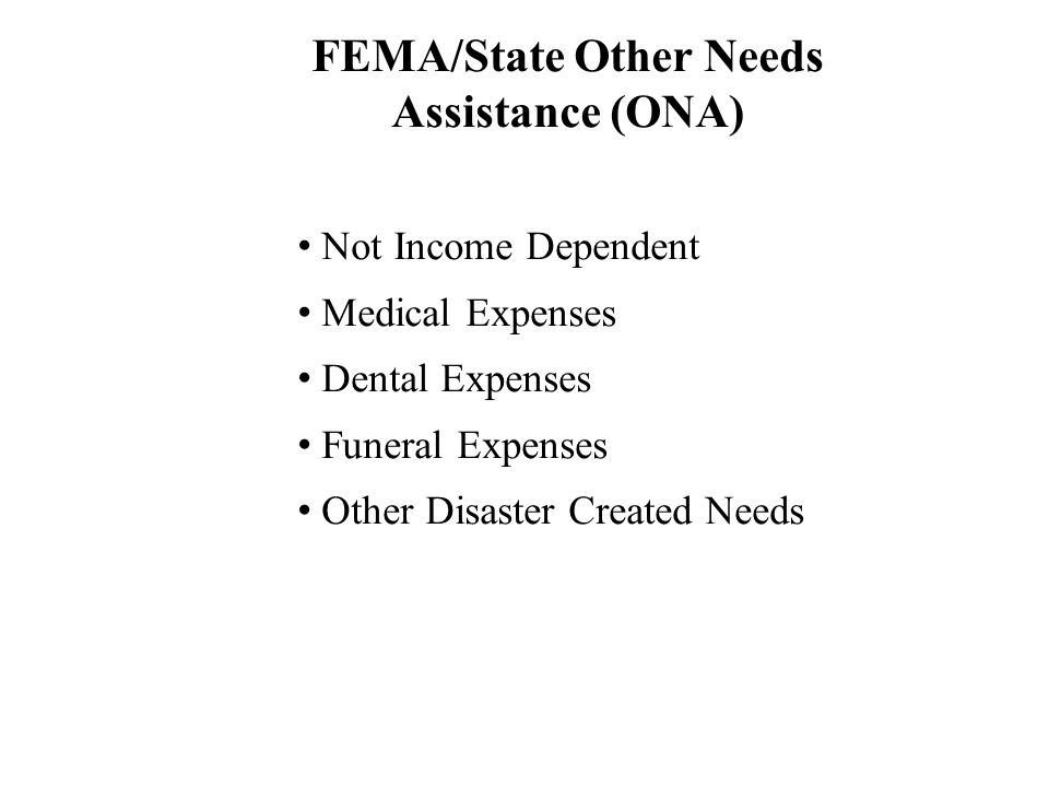 Voluntary Agencies Emergency Food, Shelter, Clothing, Medical Needs Insurance (Homeowner, National Flood Insurance Program) Applicants May Be Referred to any or all of the below Further housing assistance beyond the scope of FEMAs programs will be provided based on income SBA Loan for Real Property Homeowner loans up to $200,000 Unmet Needs Voluntary Agencies to assist with further Real Property needs if applicant is not eligible for a loan Personal Property Income Dependent FEMA Screens Applicants Income SBA Loan for Personal Property Low interest loans for owners or renters for up to $40,000 Eligible for SBA Loan If applicant has received the maximum amount* or the need is not covered under ONA, FEMA refers the applicant to Voluntary Agency Liaison Unmet Needs Voluntary Agencies to assist other needs * Maximum Individual and Household (IHP) Amount is $28,200 FEMA/State Other Needs Assistance (ONA) Personal Property Transportation Moving & Storage Group Flood Insurance Not Eligible for SBA Loan Individual Assistance Sequence of Delivery FEMA/State Other Needs Assistance (ONA) Not Income Dependent Medical Expenses Dental Expenses Funeral Expenses Other Disaster Created Needs FEMA Housing Assistance Not Income Dependent Can Receive Award in More than One Category 1.Temporary Housing (Lodging Expenses, Rental Assistance; Direct: Mobile Homes / Trailers) 2.Repairs (Up To $5,400) 3.Replacement (Up to $10,900 towards a new home) 4.Permanent Housing Construction If applicant has received the maximum amount* or the need is not covered under ONA, FEMA refers the applicant to Voluntary Agency Liaison Unmet Needs Voluntary Agencies to assist other needs