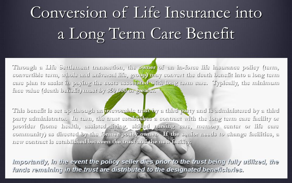 Conversion of Life Insurance into a Long Term Care Benefit Through a Life Settlement transaction, the owner of an in-force life insurance policy (term, convertible term, whole and universal life, group) may convert the death benefit into a long term care plan to assist in paying the costs associated with long term care.