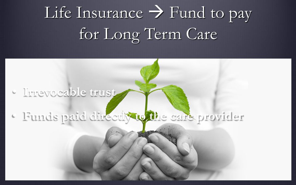 Life Insurance Fund to pay for Long Term Care Irrevocable trust Irrevocable trust Funds paid directly to the care provider Funds paid directly to the care provider