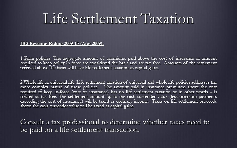 Life Settlement Taxation IRS Revenue Ruling 2009-13 (Aug 2009): 1.Term policies: The aggregate amount of premiums paid above the cost of insurance or amount required to keep policy in force are considered the basis and are tax free.