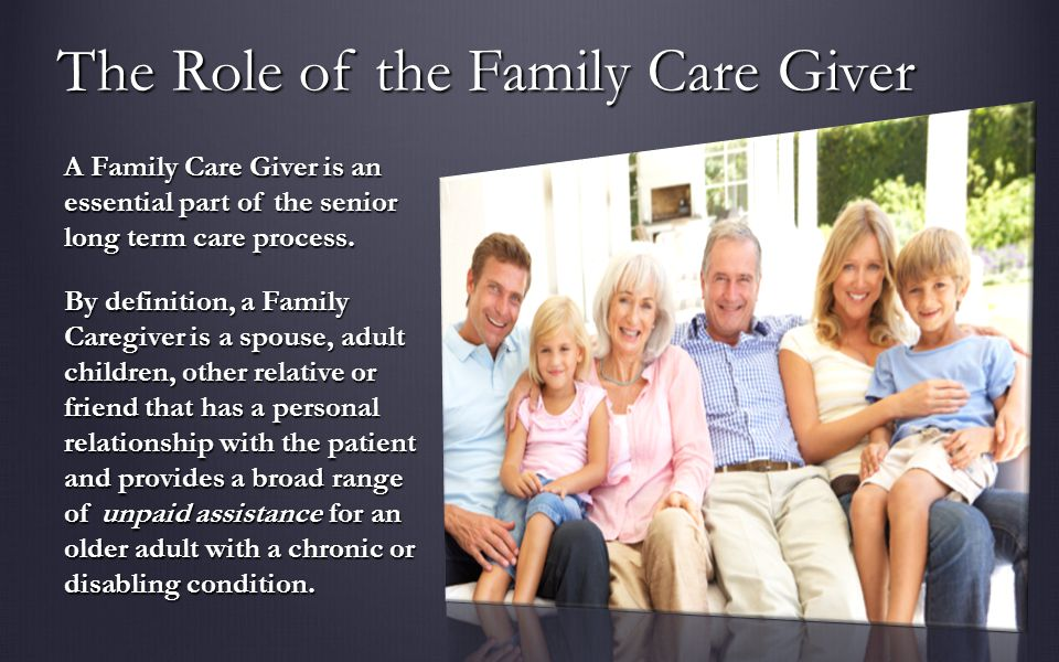 The Role of the Family Care Giver A Family Care Giver is an essential part of the senior long term care process.