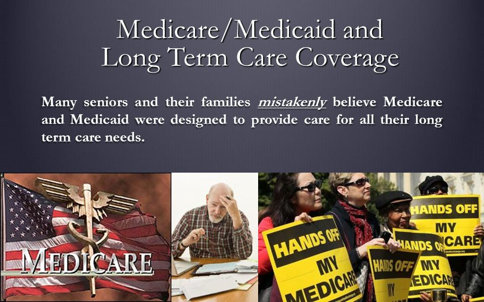 Many seniors and their families mistakenly believe Medicare and Medicaid were designed to provide care for all their long term care needs.
