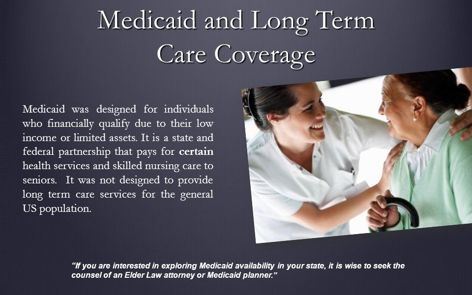 Medicaid and Long Term Care Coverage Medicaid was designed for individuals who financially qualify due to their low income or limited assets.