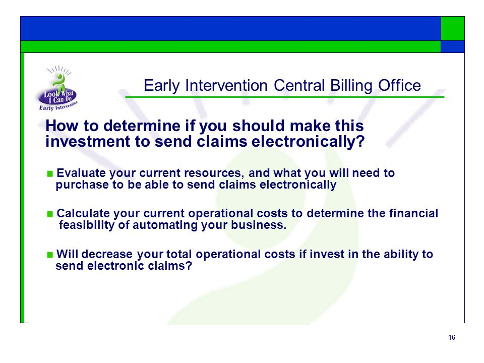16 Early Intervention Central Billing Office How to determine if you should make this investment to send claims electronically.