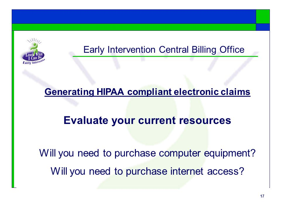17 Early Intervention Central Billing Office Generating HIPAA compliant electronic claims Evaluate your current resources Will you need to purchase computer equipment.