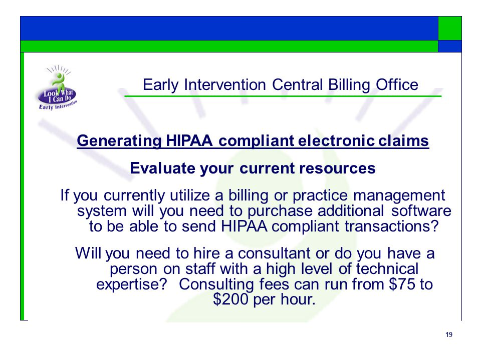 19 Early Intervention Central Billing Office Generating HIPAA compliant electronic claims Evaluate your current resources If you currently utilize a billing or practice management system will you need to purchase additional software to be able to send HIPAA compliant transactions.