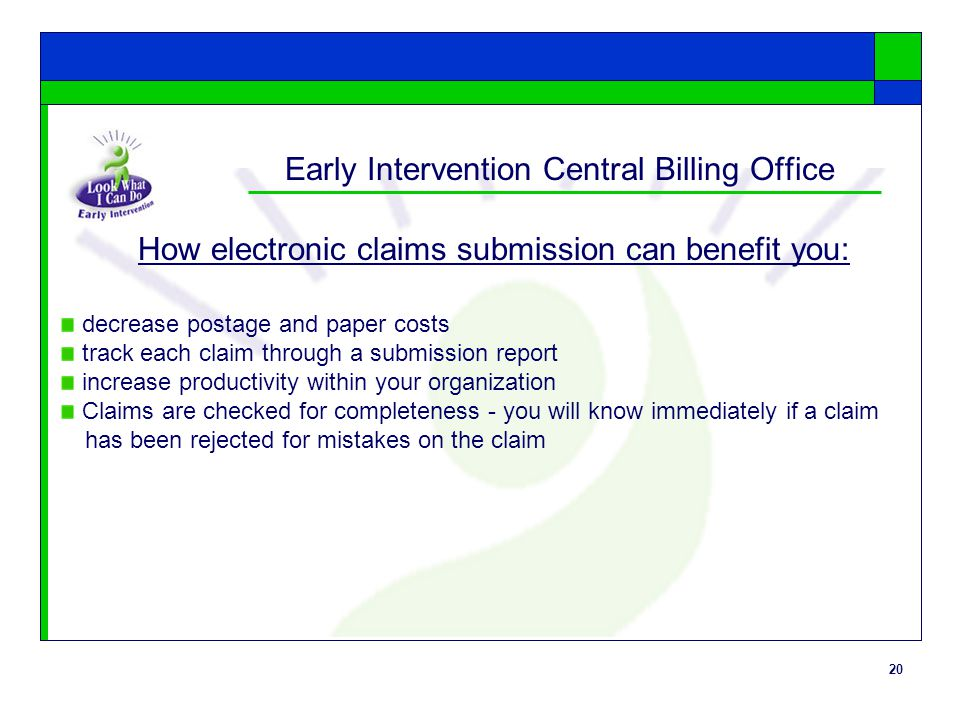 20 Early Intervention Central Billing Office How electronic claims submission can benefit you: decrease postage and paper costs track each claim through a submission report increase productivity within your organization Claims are checked for completeness - you will know immediately if a claim has been rejected for mistakes on the claim