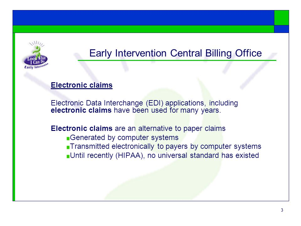 3 Early Intervention Central Billing Office Electronic claims Electronic Data Interchange (EDI) applications, including electronic claims have been used for many years.