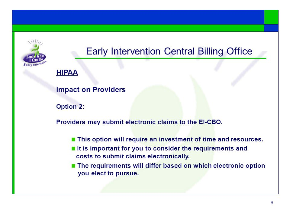 9 Early Intervention Central Billing Office HIPAA Impact on Providers Option 2: Providers may submit electronic claims to the EI-CBO.