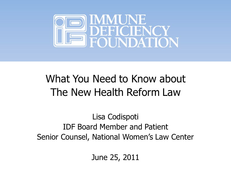 What You Need to Know about The New Health Reform Law Lisa Codispoti IDF Board Member and Patient Senior Counsel, National Womens Law Center June 25, 2011