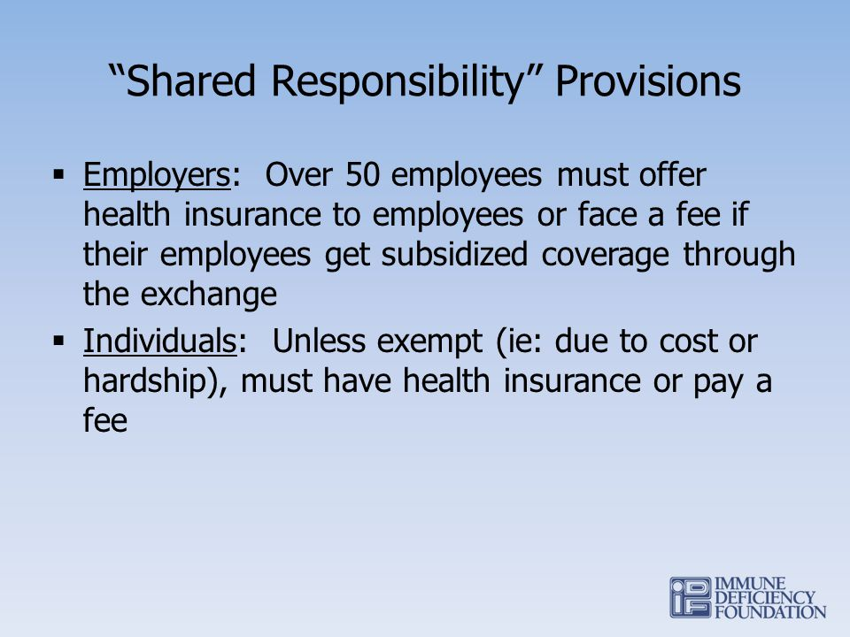 Shared Responsibility Provisions Employers: Over 50 employees must offer health insurance to employees or face a fee if their employees get subsidized