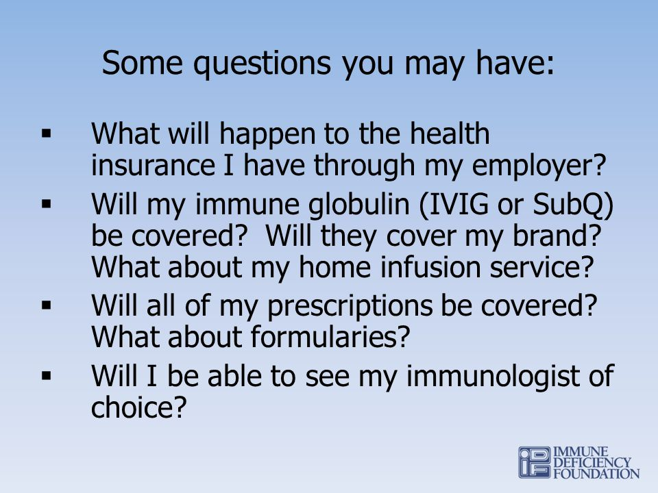 Some questions you may have: What will happen to the health insurance I have through my employer? Will my immune globulin (IVIG or SubQ) be covered? W