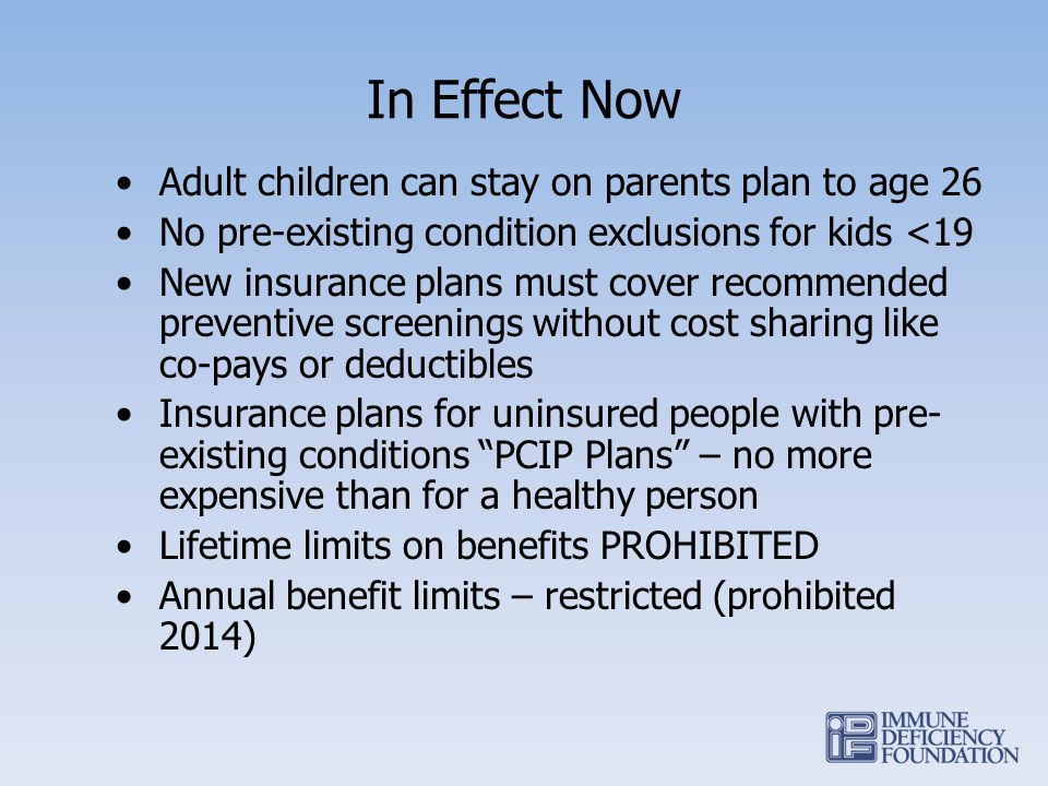 In Effect Now Adult children can stay on parents plan to age 26 No pre-existing condition exclusions for kids <19 New insurance plans must cover recommended preventive screenings without cost sharing like co-pays or deductibles Insurance plans for uninsured people with pre- existing conditions PCIP Plans – no more expensive than for a healthy person Lifetime limits on benefits PROHIBITED Annual benefit limits – restricted (prohibited 2014)