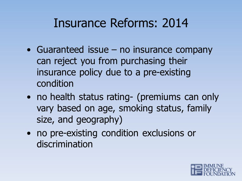 Insurance Reforms: 2014 Guaranteed issue – no insurance company can reject you from purchasing their insurance policy due to a pre-existing condition no health status rating- (premiums can only vary based on age, smoking status, family size, and geography) no pre-existing condition exclusions or discrimination