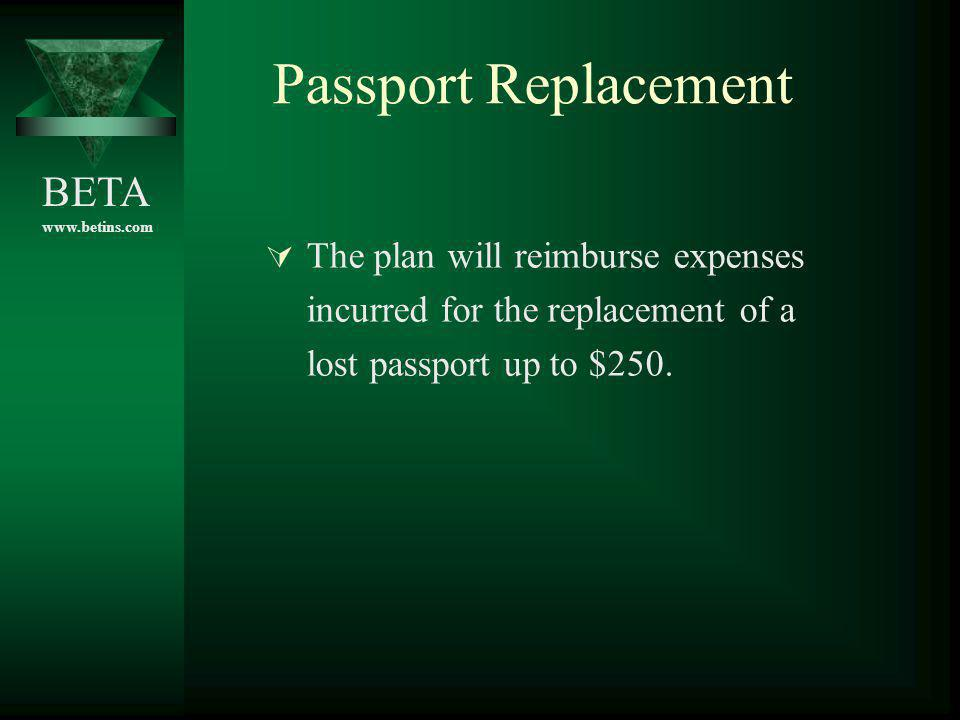 BETA www.betins.com Passport Replacement The plan will reimburse expenses incurred for the replacement of a lost passport up to $250.