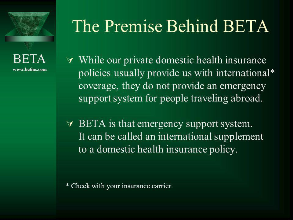 BETA www.betins.com The Premise Behind BETA While our private domestic health insurance policies usually provide us with international* coverage, they