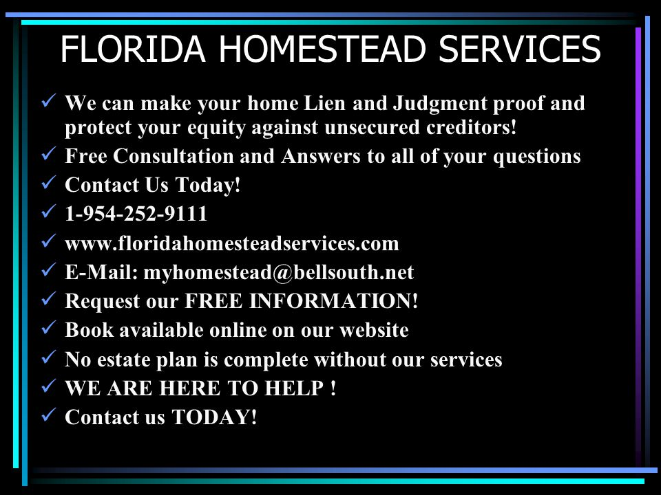 FLORIDA HOMESTEAD SERVICES We can make your home Lien and Judgment proof and protect your equity against unsecured creditors.