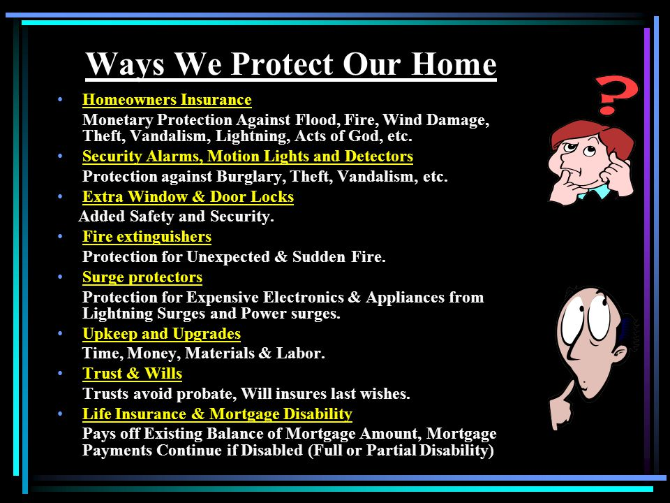 Ways We Protect Our Home Homeowners Insurance Monetary Protection Against Flood, Fire, Wind Damage, Theft, Vandalism, Lightning, Acts of God, etc.