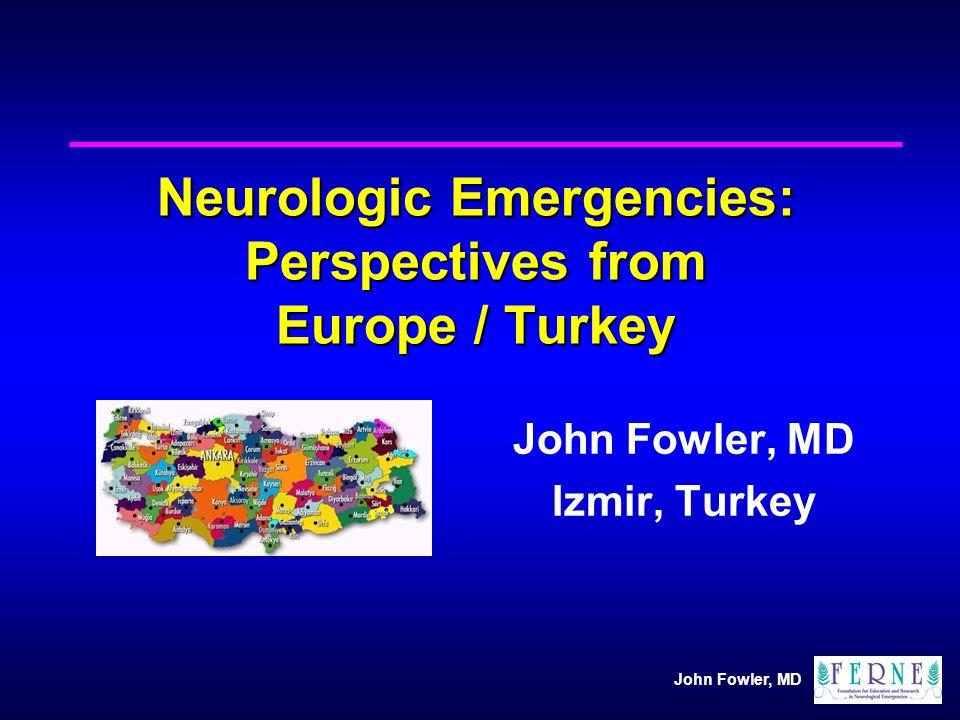 John Fowler, MD Neurologic Emergencies: Perspectives from Europe / Turkey John Fowler, MD Izmir, Turkey
