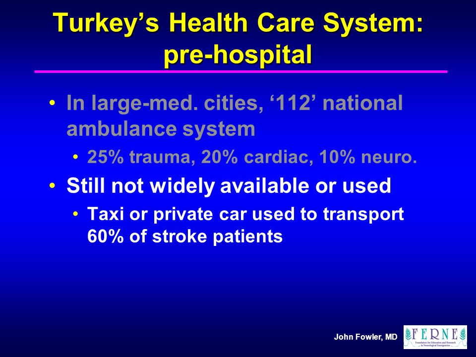 John Fowler, MD Turkeys Health Care System: pre-hospital In large-med. cities, 112 national ambulance system 25% trauma, 20% cardiac, 10% neuro. Still