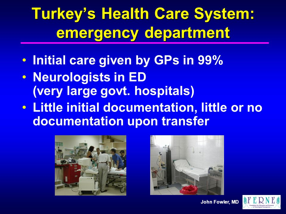 John Fowler, MD Turkeys Health Care System: emergency department Initial care given by GPs in 99% Neurologists in ED (very large govt. hospitals) Litt