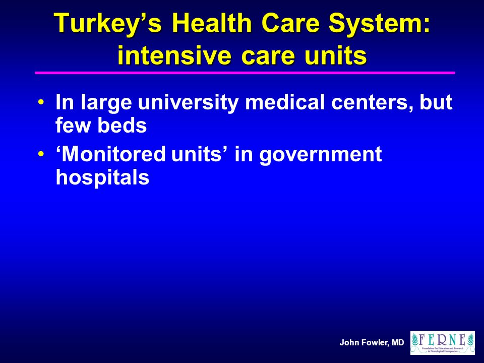 John Fowler, MD Turkeys Health Care System: intensive care units In large university medical centers, but few beds Monitored units in government hospi